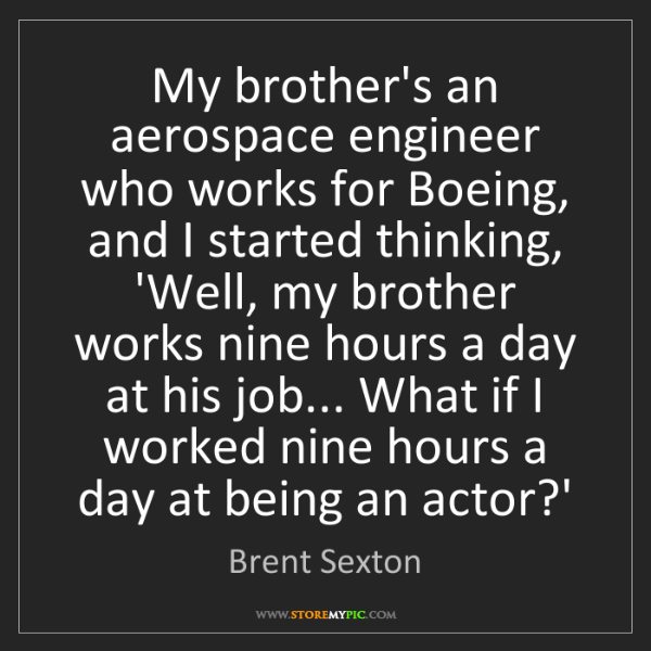 Brent Sexton: My brother's an aerospace engineer who works for Boeing,...