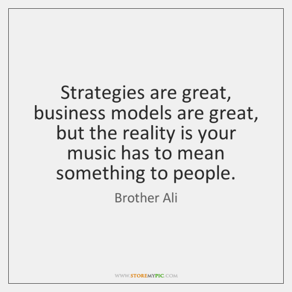 Strategies are great, business models are great, but the reality is your ...