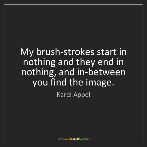 Karel Appel: My brush-strokes start in nothing and they end in nothing,...