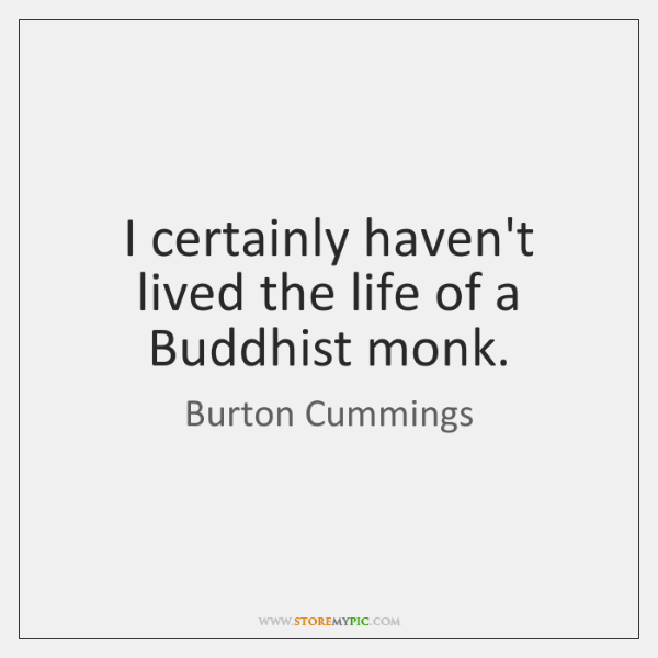 I certainly haven't lived the life of a Buddhist monk.
