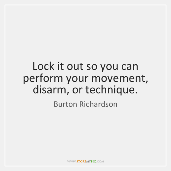 Lock it out so you can perform your movement, disarm, or technique.