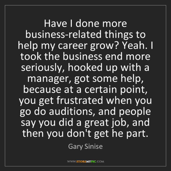 Gary Sinise: Have I done more business-related things to help my career...