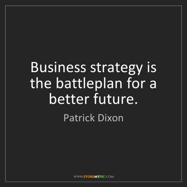 Patrick Dixon: Business strategy is the battleplan for a better future.