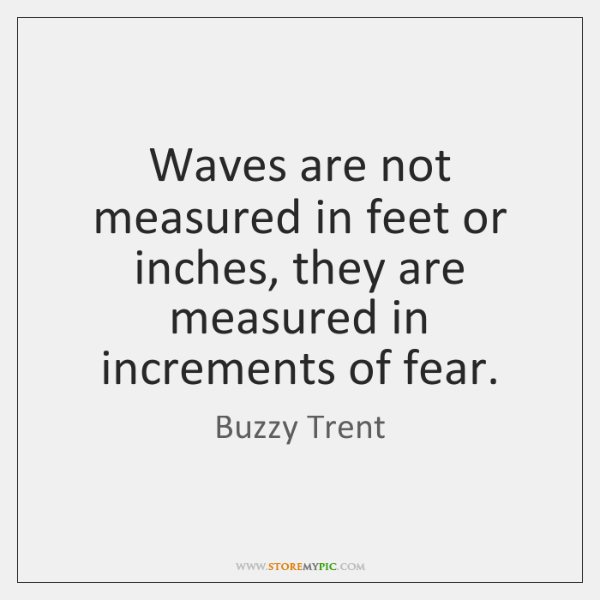 Waves are not measured in feet or inches, they are measured in ...