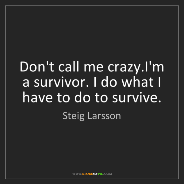 Steig Larsson: Don't call me crazy.I'm a survivor. I do what I have...