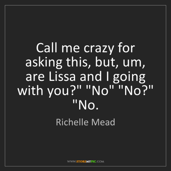 Richelle Mead: Call me crazy for asking this, but, um, are Lissa and...