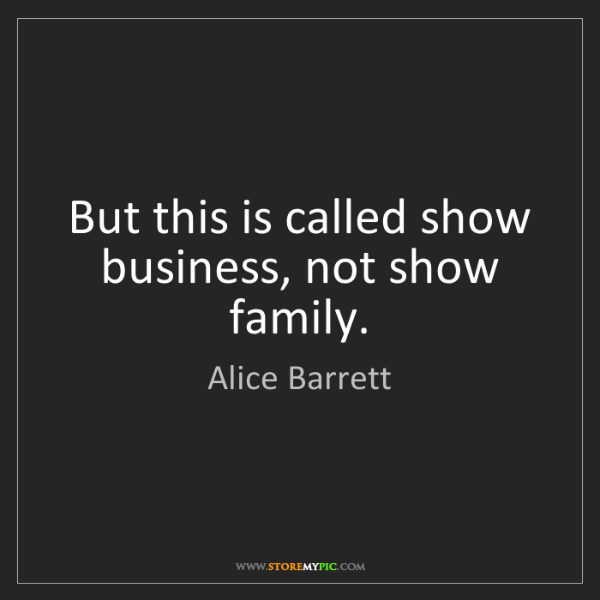 Alice Barrett: But this is called show business, not show family.