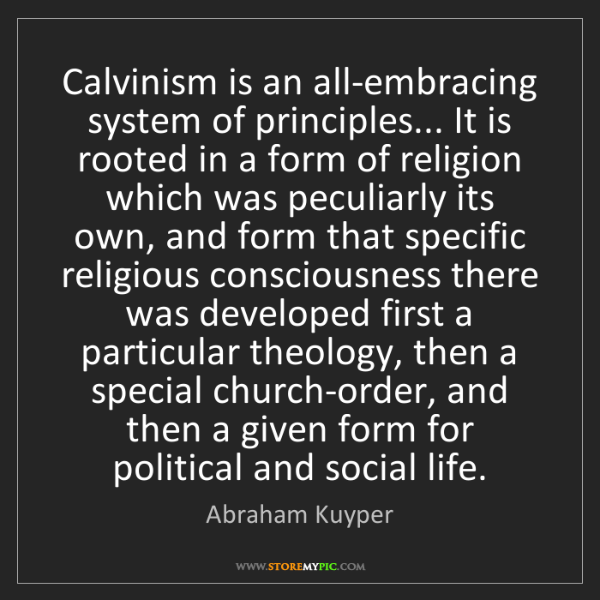 Abraham Kuyper: Calvinism is an all-embracing system of principles......