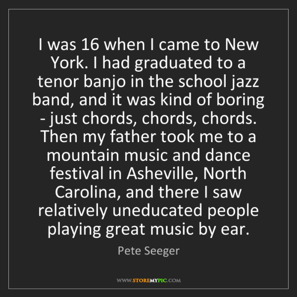 Pete Seeger: I was 16 when I came to New York. I had graduated to...