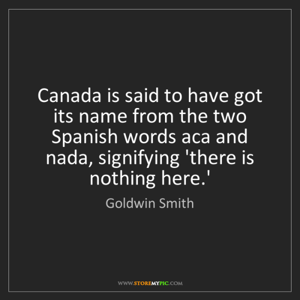Goldwin Smith: Canada is said to have got its name from the two Spanish...