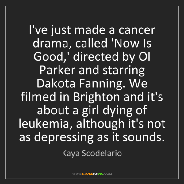 Kaya Scodelario: I've just made a cancer drama, called 'Now Is Good,'...