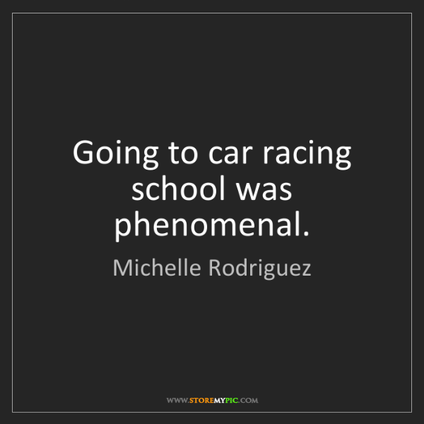 Michelle Rodriguez: Going to car racing school was phenomenal.