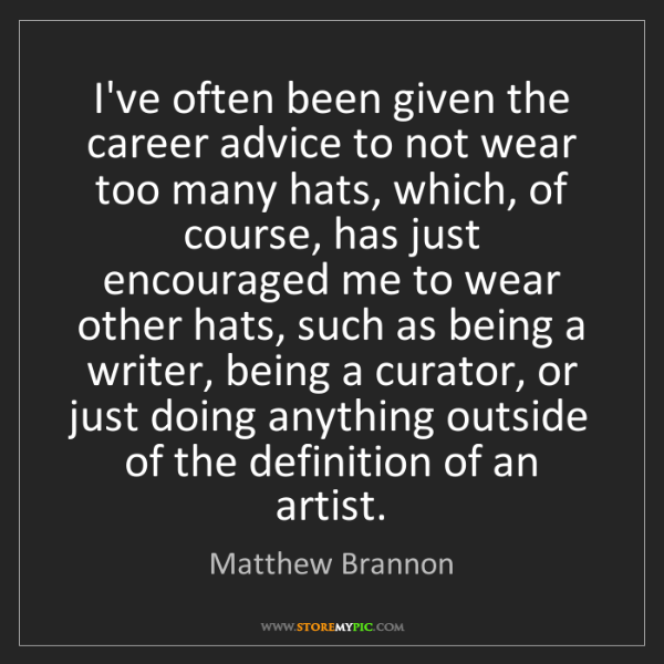 Matthew Brannon: I've often been given the career advice to not wear too...