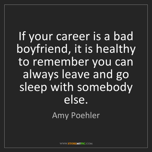 Amy Poehler: If your career is a bad boyfriend, it is healthy to remember...