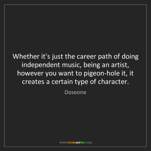 Doseone: Whether it's just the career path of doing independent...