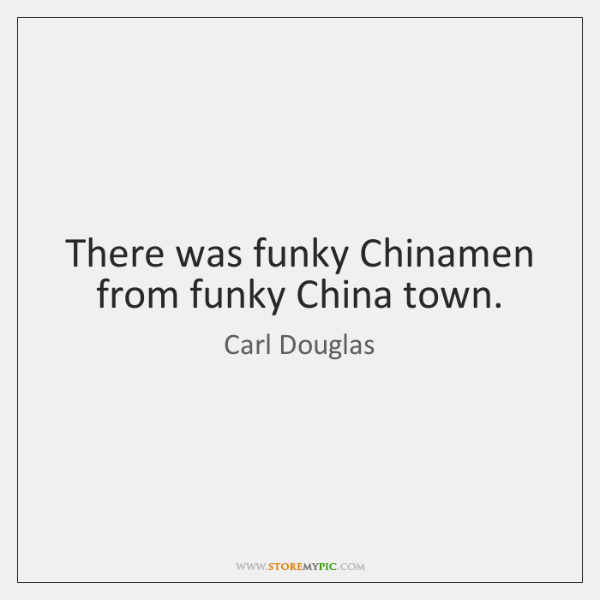 There was funky Chinamen from funky China town.