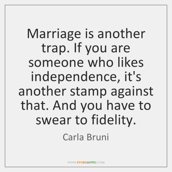 Marriage is another trap. If you are someone who likes independence, it's ...