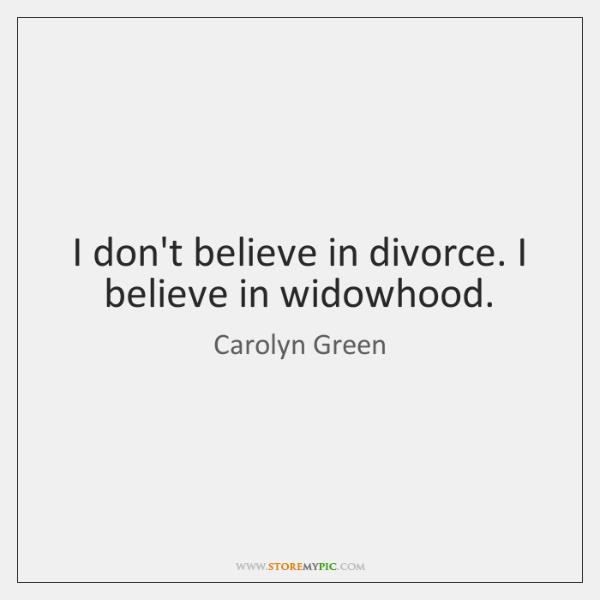 I don't believe in divorce. I believe in widowhood.