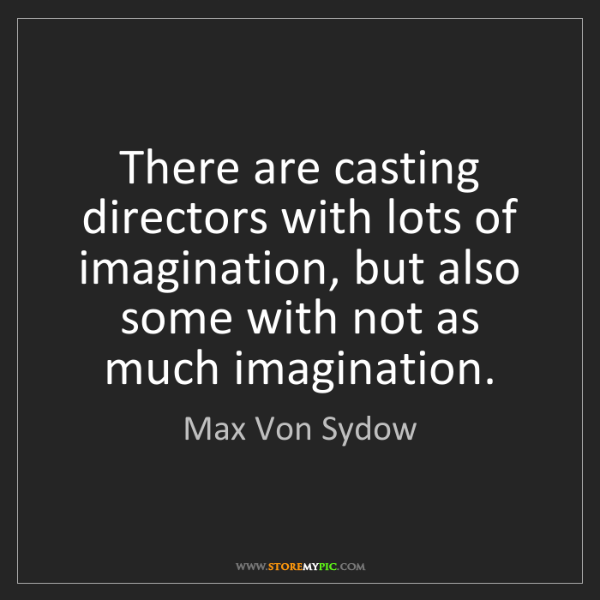 Max Von Sydow: There are casting directors with lots of imagination,...