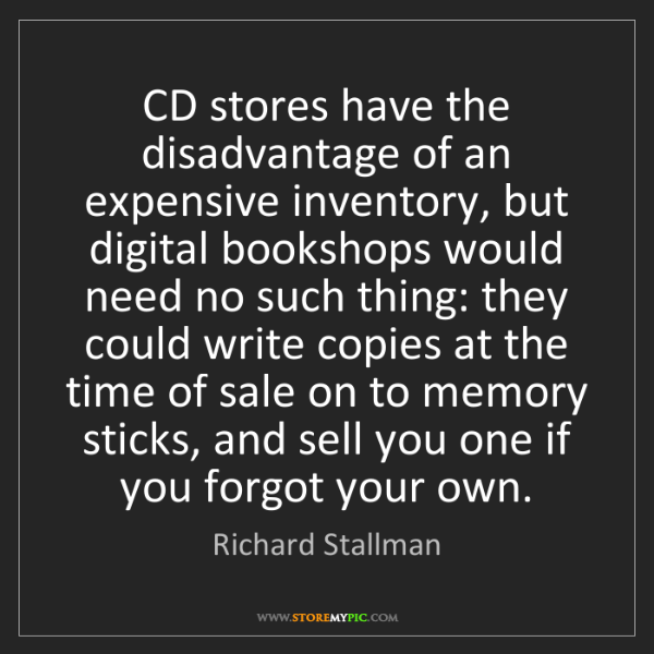 Richard Stallman: CD stores have the disadvantage of an expensive inventory,...