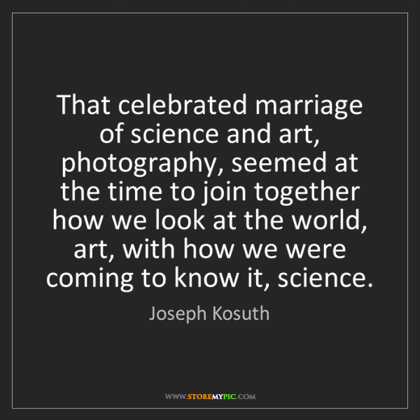 Joseph Kosuth: That celebrated marriage of science and art, photography,...