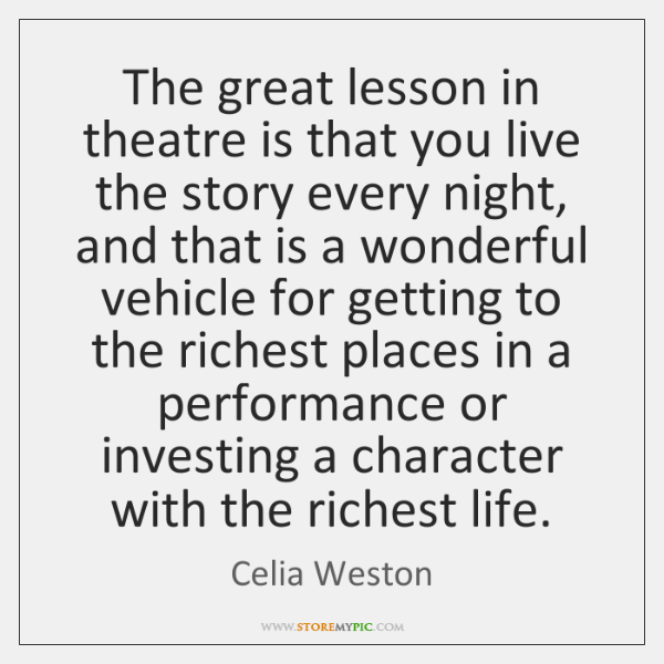 The great lesson in theatre is that you live the story every ...