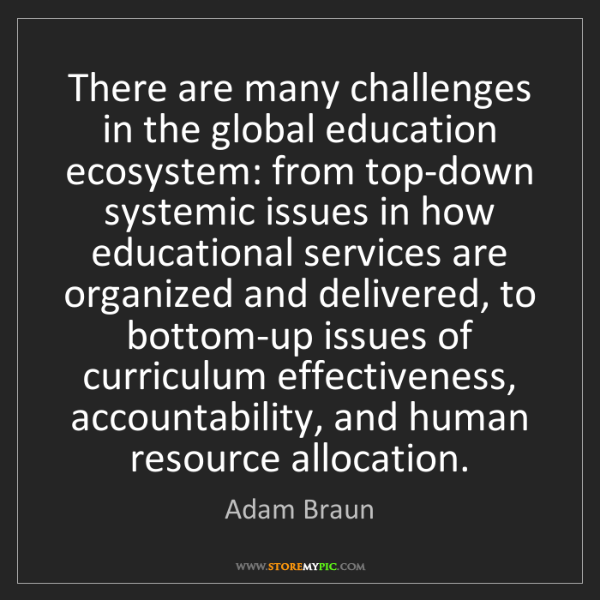 Adam Braun: There are many challenges in the global education ecosystem:...