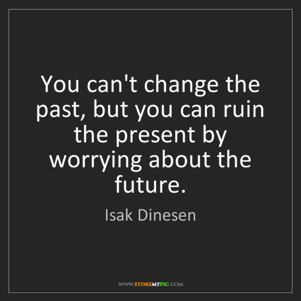 Isak Dinesen: You can't change the past, but you can ruin the present...