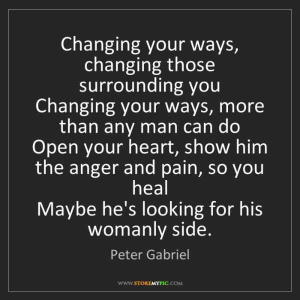 Peter Gabriel: Changing your ways, changing those surrounding you  ...