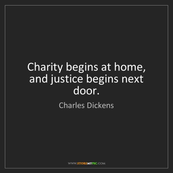 Charles Dickens: Charity begins at home, and justice begins next door.