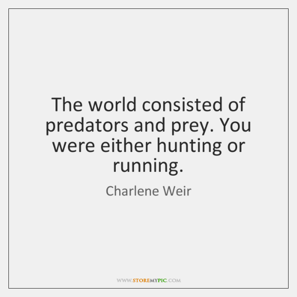 The world consisted of predators and prey. You were either hunting or ...