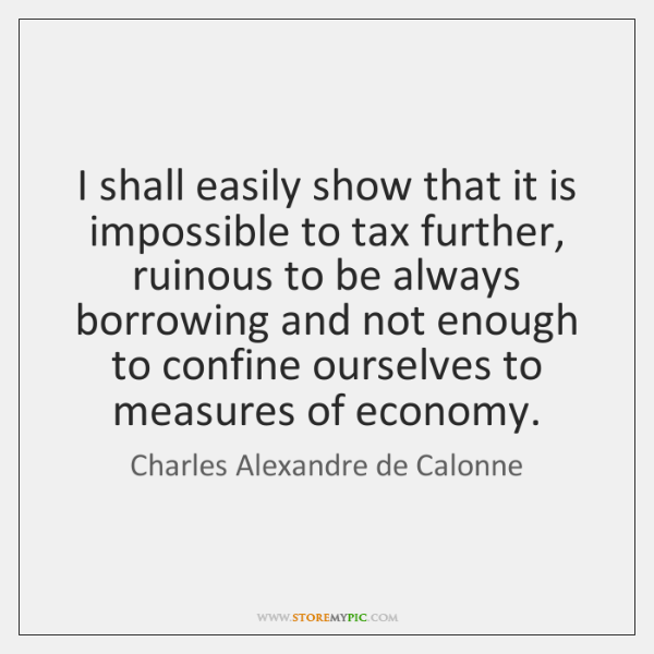 I shall easily show that it is impossible to tax further, ruinous ...