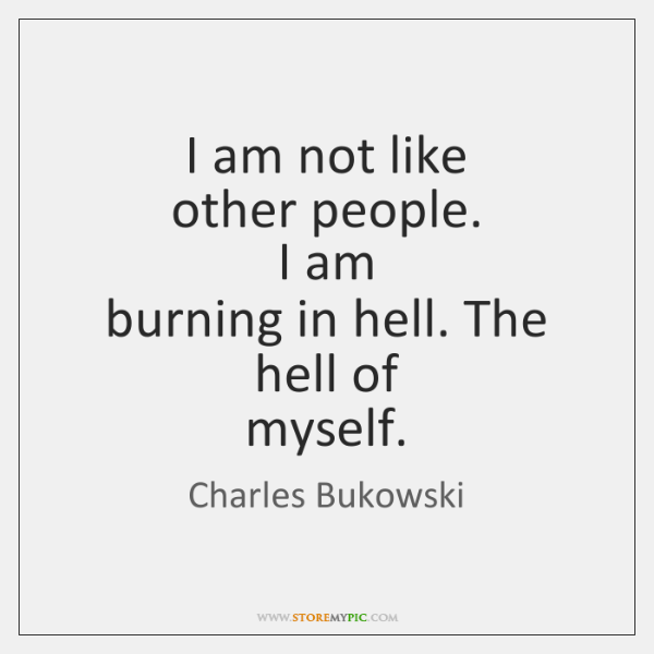 I am not like   other people.   I am   burning in hell. The ...