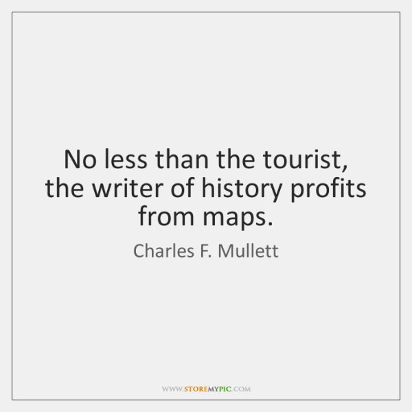 No less than the tourist, the writer of history profits from maps.