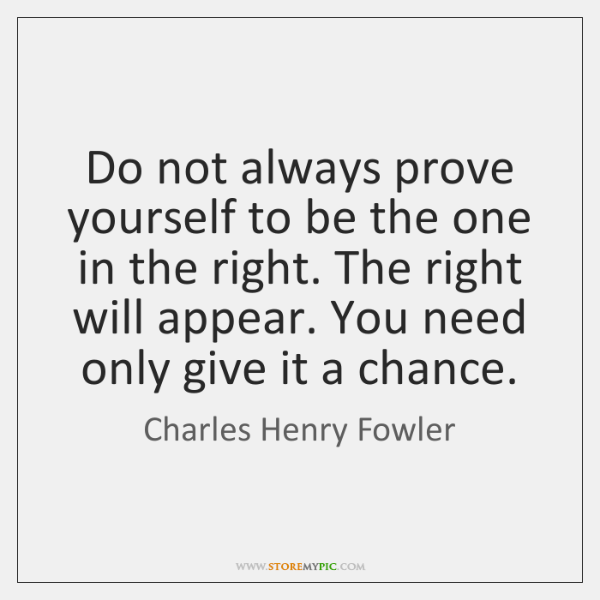 Do not always prove yourself to be the one in the right. ...