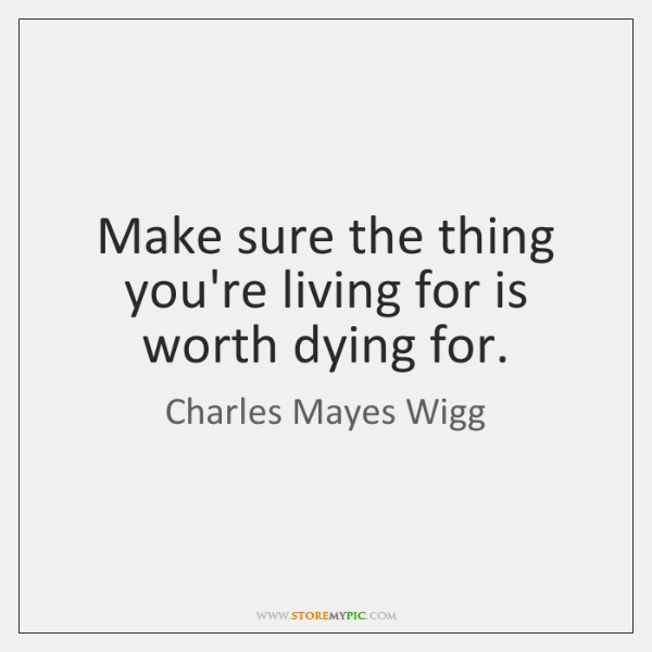 Make sure the thing you're living for is worth dying for.