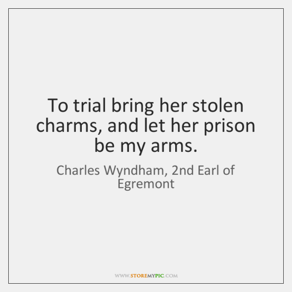 To trial bring her stolen charms, and let her prison be my ...