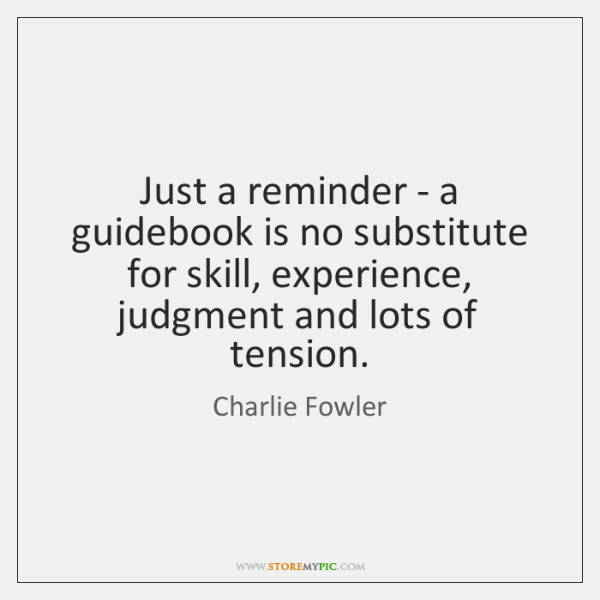 Just a reminder - a guidebook is no substitute for skill, experience, ...