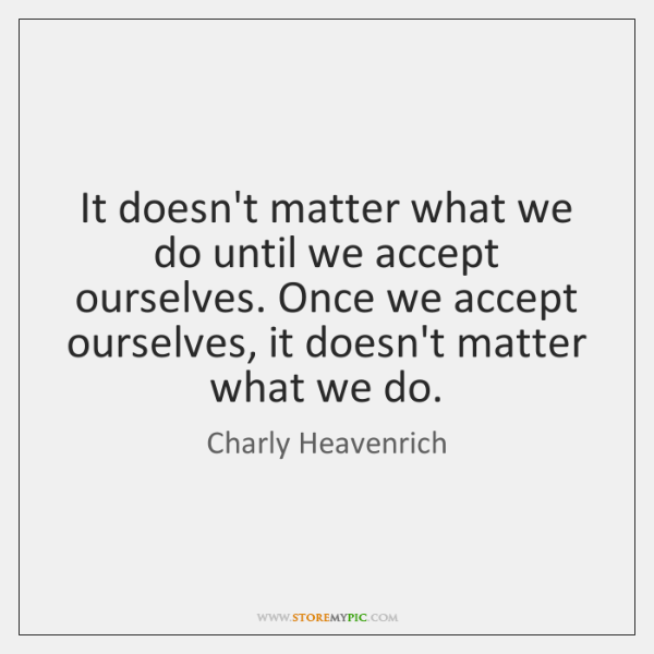 It doesn't matter what we do until we accept ourselves. Once we ...
