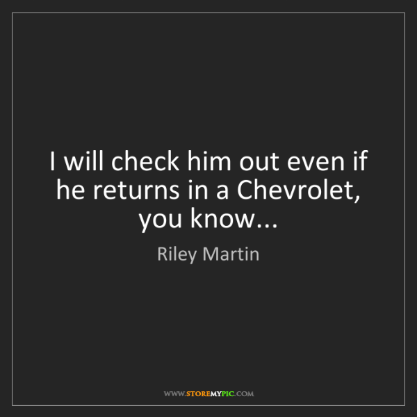 Riley Martin: I will check him out even if he returns in a Chevrolet,...