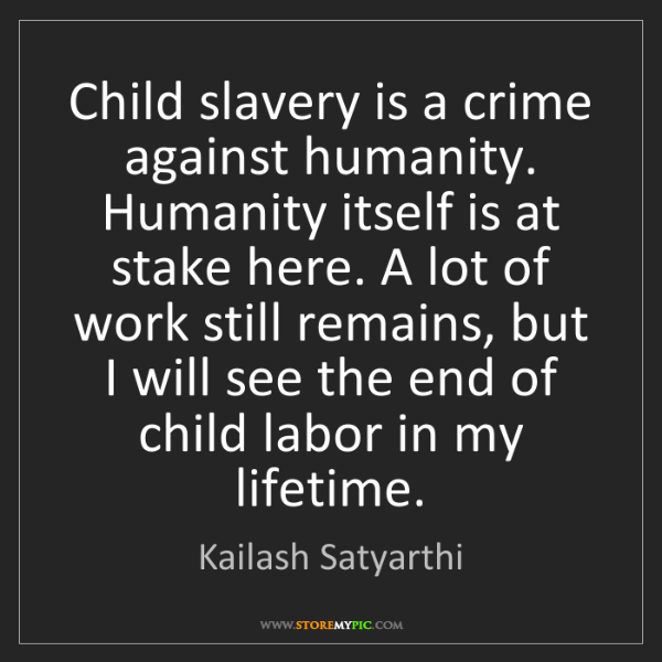 Kailash Satyarthi: Child slavery is a crime against humanity. Humanity itself...