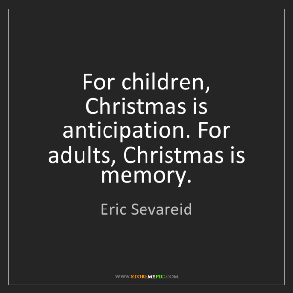 Eric Sevareid: For children, Christmas is anticipation. For adults,...