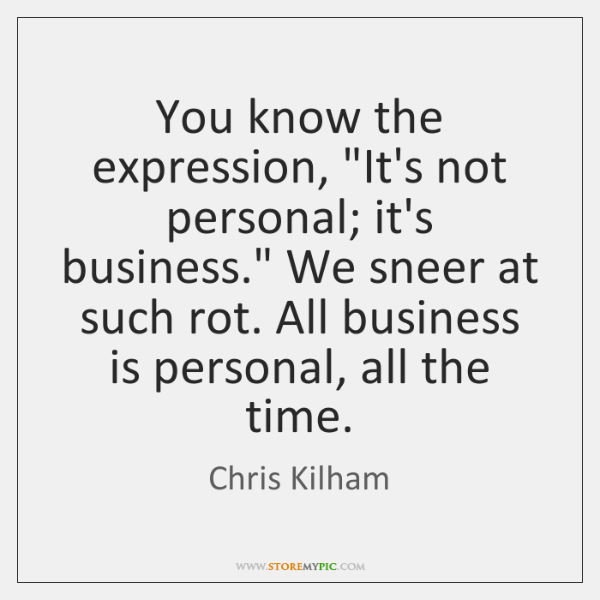 "You know the expression, ""It's not personal; it's business."" We sneer at ..."