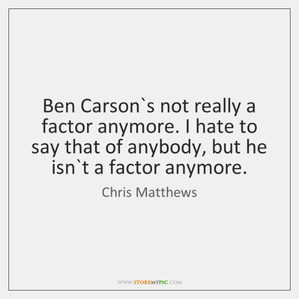 Ben Carson`s not really a factor anymore. I hate to say ...
