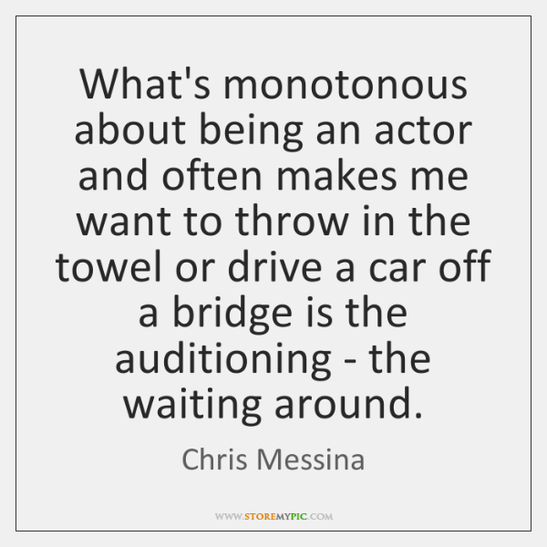 What's monotonous about being an actor and often makes me want to ...