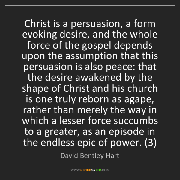 David Bentley Hart: Christ is a persuasion, a form evoking desire, and the...