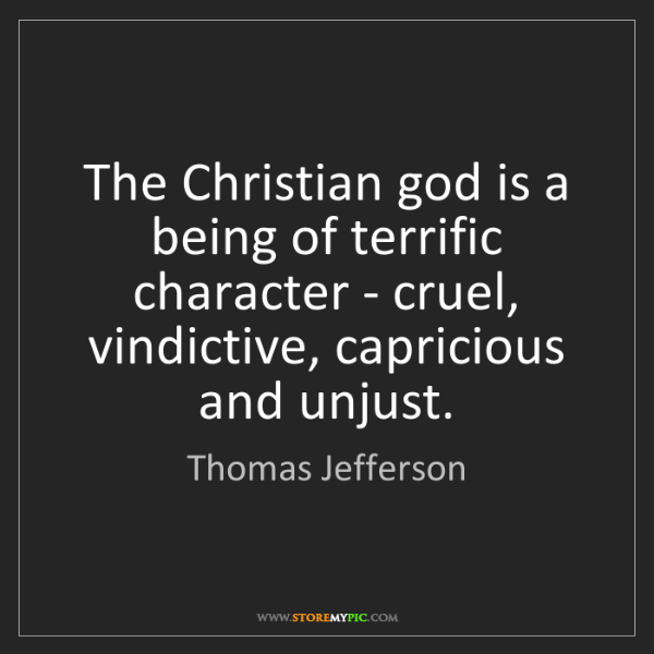 Thomas Jefferson: The Christian god is a being of terrific character -...