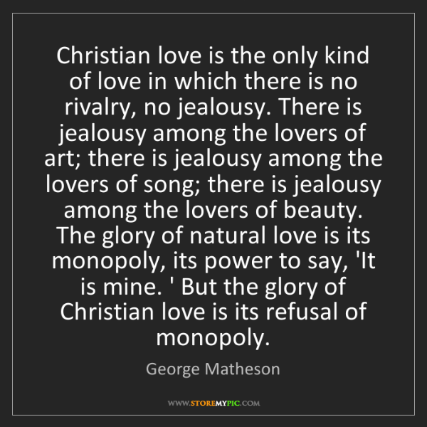 George Matheson: Christian love is the only kind of love in which there...