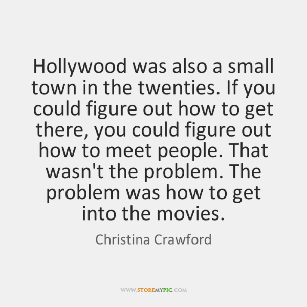 Hollywood was also a small town in the twenties. If you could ...