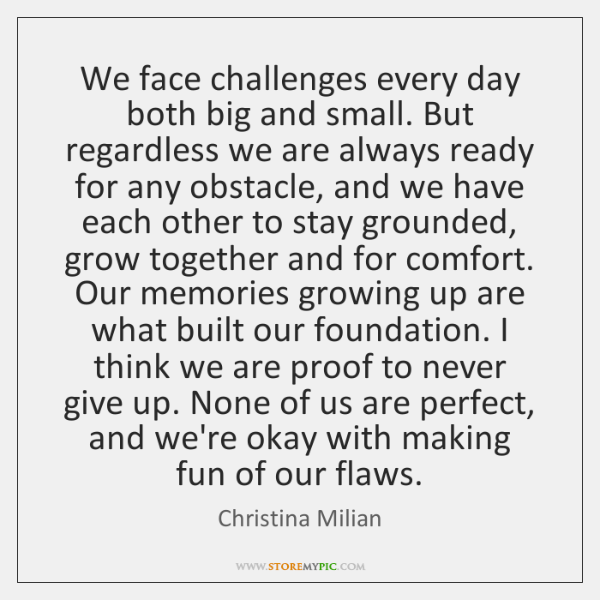We face challenges every day both big and small. But regardless we ...